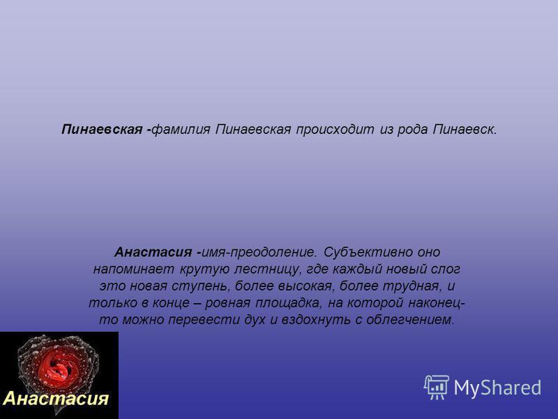 Пинаевская -фамилия Пинаевская происходит из рода Пинаевск. Анастасия -имя-преодоление. Субъективно оно напоминает крутую лестницу, где каждый новый слог это новая ступень, более высокая, более трудная, и только в конце – ровная площадка, на которой