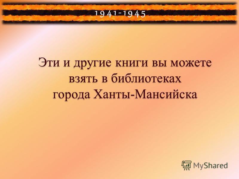 1941-1945 Эти и другие книги вы можете взять в библиотеках города Ханты-Мансийска Эти и другие книги вы можете взять в библиотеках города Ханты-Мансийска