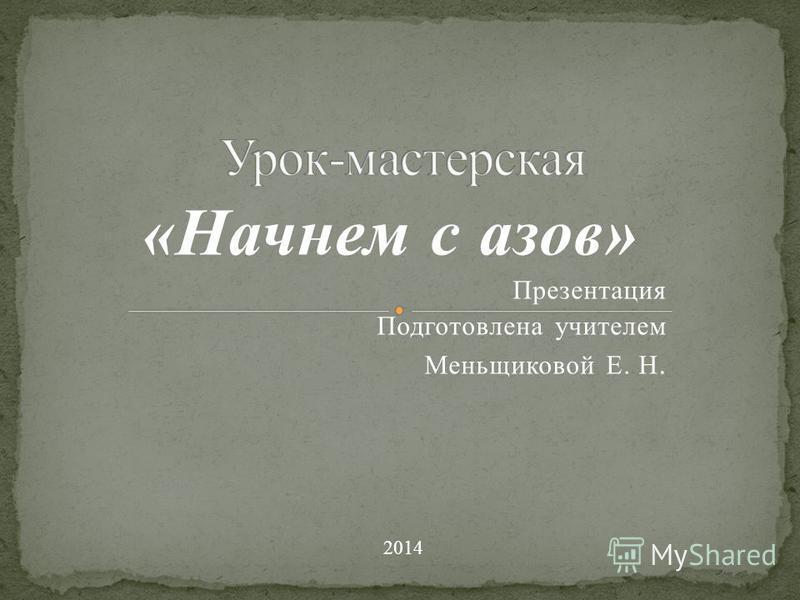 «Начнем с азов» Презентация Подготовлена учителем Меньщиковой Е. Н. 2014