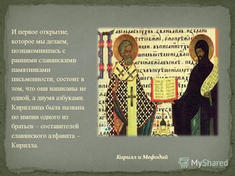 И первое открытие, которое мы делаем, познакомившись с ранними славянскими памятниками письменности, состоит в том, что они написаны не одной, а двумя азбуками. Кириллица была названа по имени одного из братьев – составителей славянского алфавита – К