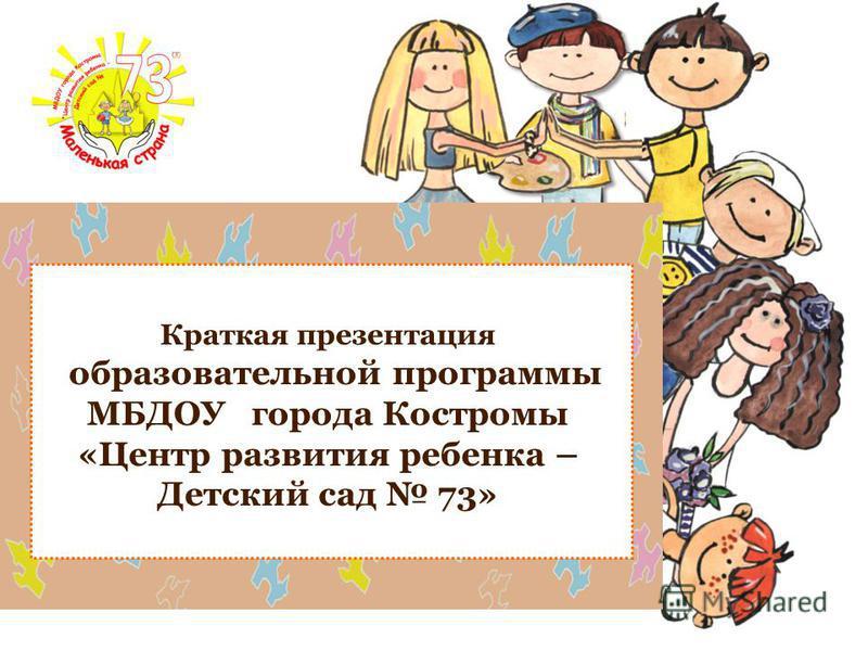 Краткая презентация образовательной программы МБДОУ города Костромы «Центр развития ребенка – Детский сад 73»