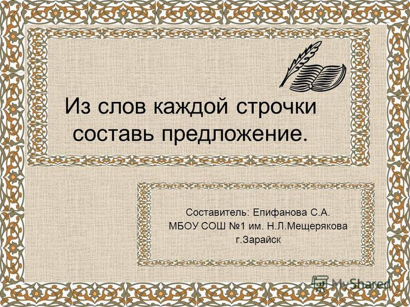 Из слов каждой строчки составь предложение. Составитель: Епифанова С.А. МБОУ СОШ 1 им. Н.Л.Мещерякова г.Зарайск
