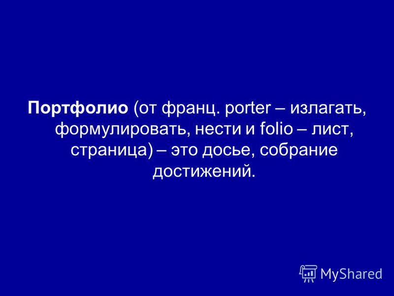 Портфолио (от франц. porter – излагать, формулировать, нести и folio – лист, страница) – это досье, собрание достижений.