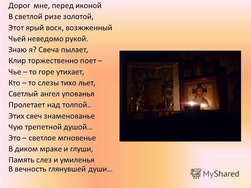 Дорог мне, перед иконой В светлой ризе золотой, Этот ярый воск, возожженный Чьей неведомо рукой. Знаю я? Свеча пылает, Клир торжественно поет – Чье – то горе утихает, Кто – то слезы тихо льет, Светлый ангел упованья Пролетает над толпой.. Этих свеч з