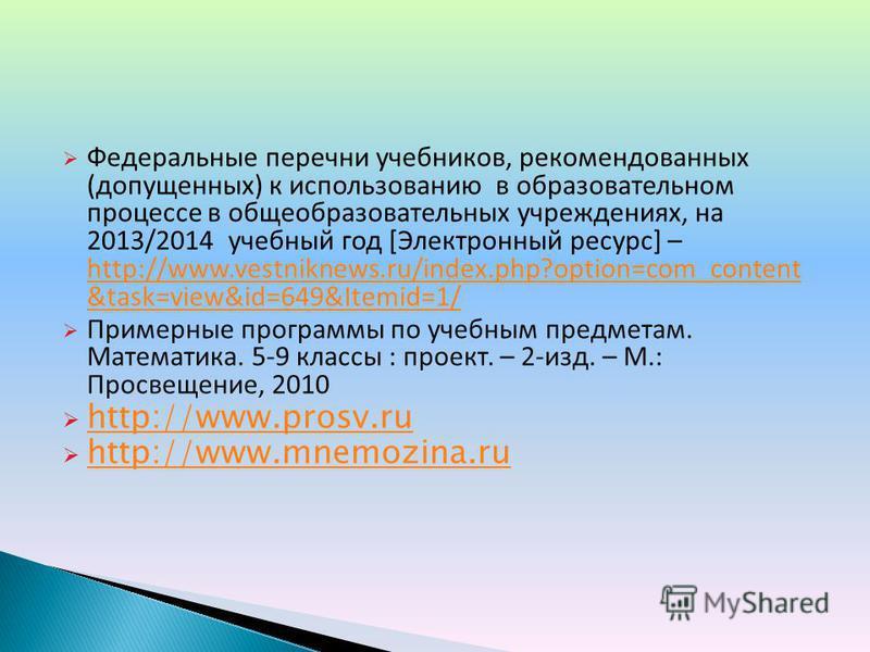 Федеральные перечни учебников, рекомендованных (допущенных) к использованию в образовательном процессе в общеобразовательных учреждениях, на 2013/2014 учебный год [Электронный ресурс] – http://www.vestniknews.ru/index.php?option=com_content &task=vie