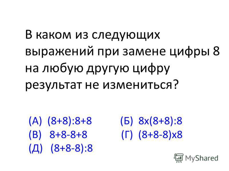 В каком из следующих выражений при замене цифры 8 на любую другую цифру результат не измениться? (А) (8+8):8+8 (Б) 8 х(8+8):8 (В) 8+8-8+8 (Г) (8+8-8)х 8 (Д) (8+8-8):8