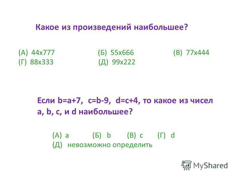 Какое из произведений наибольшее? (А) 44 х 777 (Б) 55 х 666 (В) 77 х 444 (Г) 88 х 333 (Д) 99 х 222 Если b=a+7, c=b-9, d=c+4, то какое из чисел a, b, c, и d наибольшее? (А) а (Б) b (В) с (Г) d (Д) невозможно определить