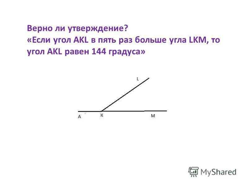 Верно ли утверждение? «Если угол AKL в пять раз больше угла LKM, то угол AKL равен 144 градуса»