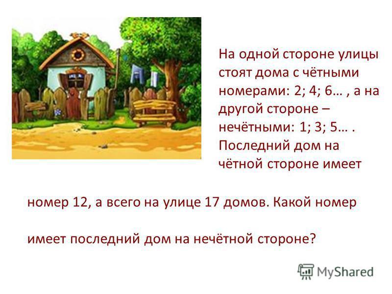 На одной стороне улицы стоят дома с чётными номерами: 2; 4; 6…, а на другой стороне – нечётными: 1; 3; 5…. Последний дом на чётной стороне имеет номер 12, а всего на улице 17 домов. Какой номер имеет последний дом на нечётной стороне?