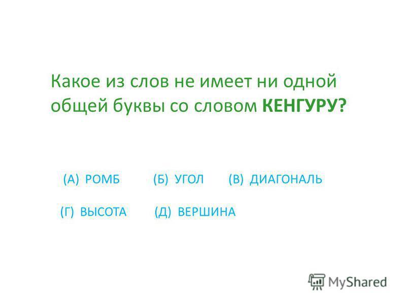 Какое из слов не имеет ни одной общей буквы со словом КЕНГУРУ? (А) РОМБ (Б) УГОЛ (В) ДИАГОНАЛЬ (Г) ВЫСОТА (Д) ВЕРШИНА