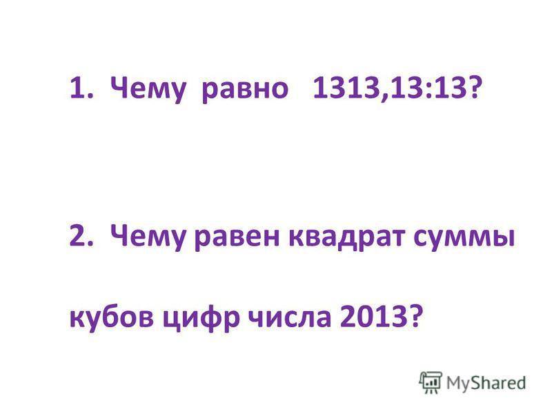 1. Чему равно 1313,13:13? 2. Чему равен квадрат суммы кубов цифр числа 2013?