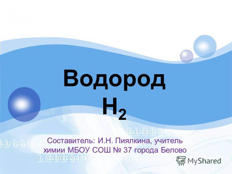 Водород H 2 Составитель: И.Н. Пиялкина, учитель химии МБОУ СОШ 37 города Белово
