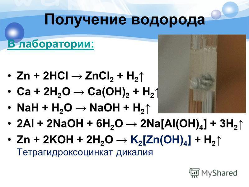 В лаборатории: Zn + 2HCl ZnCl 2 + H 2 Ca + 2H 2 O Ca(OH) 2 + H 2 NaH + H 2 O NaOH + H 2 2Al + 2NaOH + 6H 2 O 2Na[Al(OH) 4 ] + 3H 2 Zn + 2KOH + 2H 2 O K 2 [Zn(OH) 4 ] + H 2 Тетрагидроксоцинкат дикалия Получение водорода