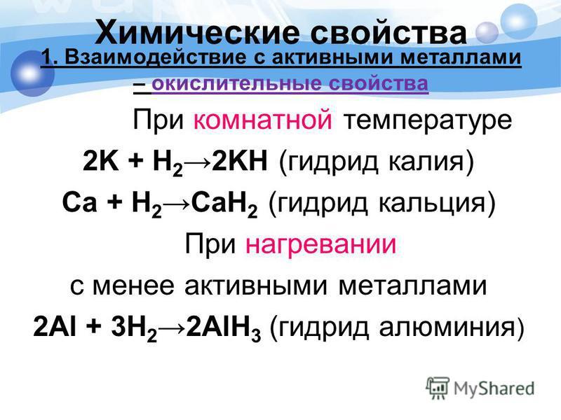 1. Взаимодействие с активными металлами – окислительные свойства При комнатной температуре 2K + H 22KH (гидрид калия) Ca + H 2CaH 2 (гидрид кальция) При нагревании с менее активными металлами 2Al + 3H 22AlH 3 (гидрид алюминия ) Химические свойства