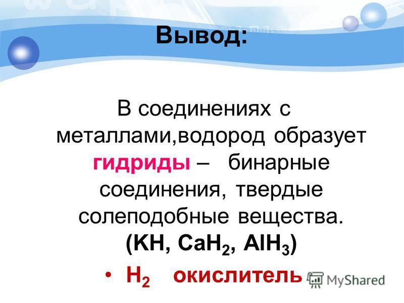 Вывод: В соединениях с металлами,водород образует гидриды – бинарные соединения, твердые саблеподобные вещества. (KH, CaH 2, AlH 3 ) H 2 окислитель