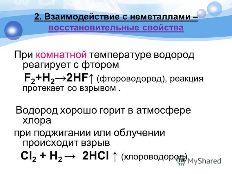 2. Взаимодействие с неметаллами – восстановительные свойства При комнатной температуре водород реагирует с фтором F 2 +H 22HF (фтороводород), реакция протекает со взрывом. Водород хорошо горит в атмосфере хлора при поджигании или облучении происходит