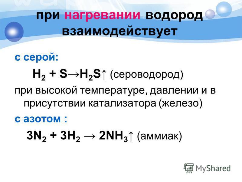 при нагревании водород взаимодействует с серой: Н 2 + SН 2 S (сероводород) при высокой температуре, давлении и в присутствии катализатора (железо) с азотом : 3N 2 + 3H 2 2NH 3 (аммиак)