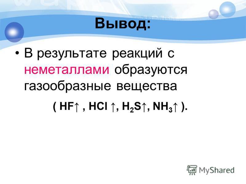 Вывод: В результате реакций с неметаллами образуются газообразные вещества ( HF, HCl, Н 2 S, NH 3 ).
