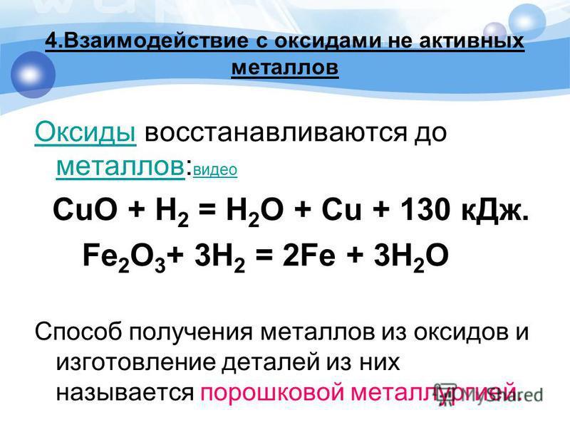 4. Взаимодействие с оксидами не активных металлов Оксиды Оксиды восстанавливаются до металлов: видео металлов видео СuO + H 2 = H 2 O + Cu + 130 к Дж. Fe 2 О 3 + 3H 2 = 2Fe + 3H 2 O Способ получения металлов из оксидов и изготовление деталей из них н