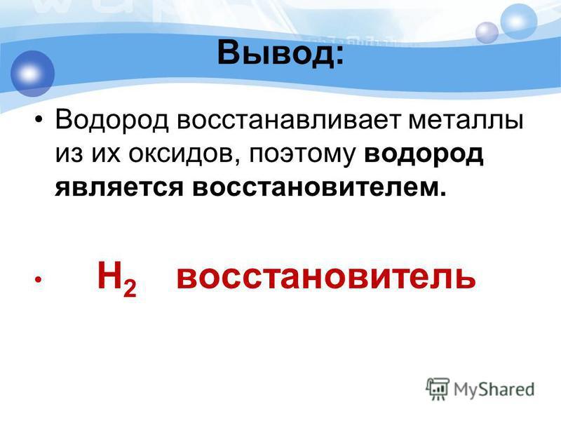Вывод: Водород восстанавливает металлы из их оксидов, поэтому водород является восстановителем. H 2 восстановитель