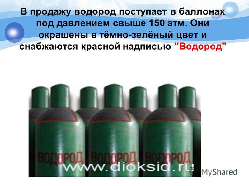 В продажу водород поступает в баллонах под давлением свыше 150 атм. Они окрашены в тёмно-зелёный цвет и снабжаются красной надписью Водород