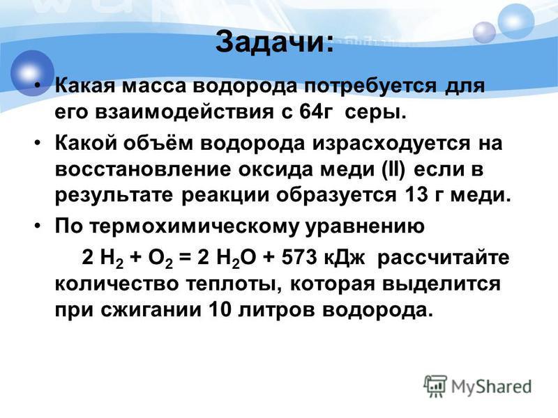 Задачи: Какая масса водорода потребуется для его взаимодействия с 64 г серы. Какой объём водорода израсходуется на восстановление оксида меди (II) если в результате реакции образуется 13 г меди. По термохимическому уравнению 2 Н 2 + О 2 = 2 Н 2 О + 5