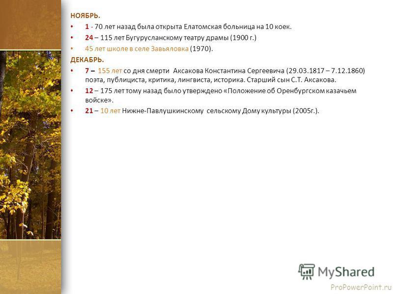 ProPowerPoint.ru НОЯБРЬ. 1 - 70 лет назад была открыта Елатомская больница на 10 коек. 24 – 115 лет Бугурусланскому театру драмы (1900 г.) 45 лет школе в селе Завьяловка (1970). ДЕКАБРЬ. 7 – 155 лет со дня смерти Аксакова Константина Сергеевича (29.0
