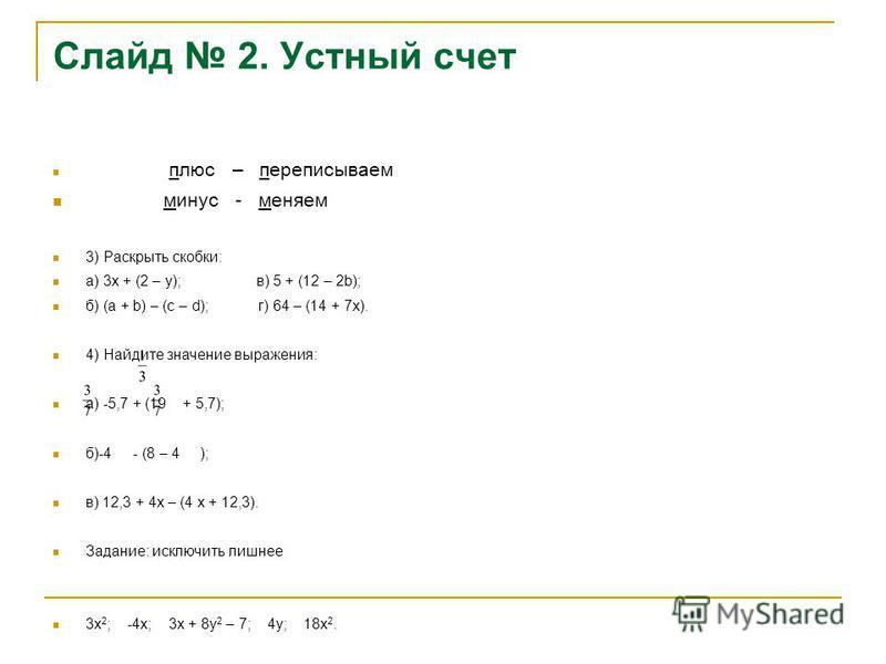 Слайд 2. Устный счет плюс – переписываем минус - меняем 3) Раскрыть скобки: а) 3 х + (2 – у); в) 5 + (12 – 2b); б) (а + b) – (с – d); г) 64 – (14 + 7 х). 4) Найдите значение выражения: а) -5,7 + (19 + 5,7); б)-4 - (8 – 4 ); в) 12,3 + 4 х – (4 х + 12,
