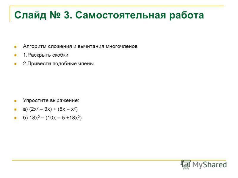 Слайд 3. Самостоятельная работа Алгоритм сложения и вычитания многочленов 1. Раскрыть скобки 2. Привести подобные члены Упростите выражение: а) (2 х 2 – 3 х) + (5 х – х 2 ) б) 18 х 2 – (10 х – 5 +18 х 2 )