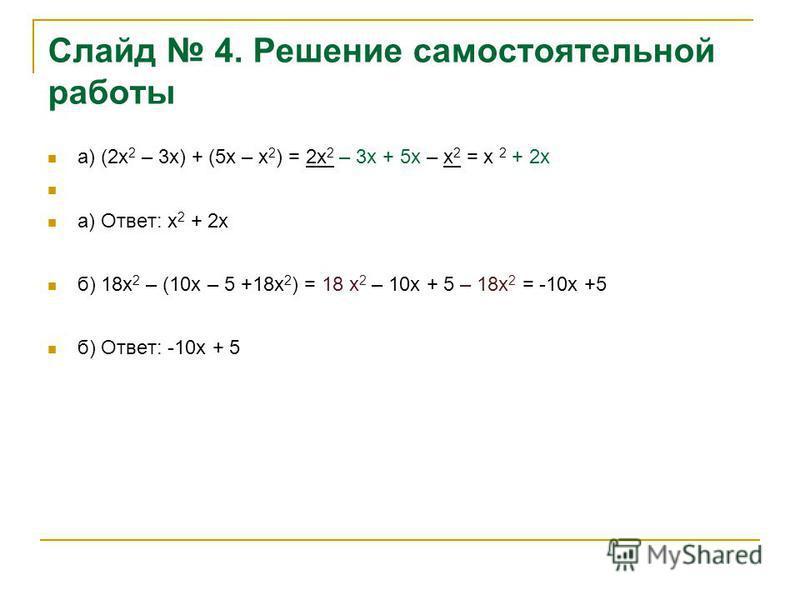 Слайд 4. Решение самостоятельной работы а) (2 х 2 – 3 х) + (5 х – х 2 ) = 2 х 2 – 3 х + 5 х – х 2 = х 2 + 2 х а) Ответ: х 2 + 2 х б) 18 х 2 – (10 х – 5 +18 х 2 ) = 18 х 2 – 10 х + 5 – 18 х 2 = -10 х +5 б) Ответ: -10 х + 5