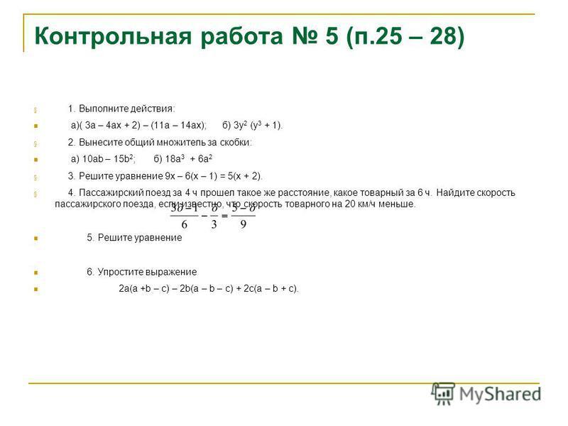 Контрольная работа 5 (п.25 – 28) § 1. Выполните действия: а)( 3 а – 4 ах + 2) – (11 а – 14 ах); б) 3 у 2 (у 3 + 1). § 2. Вынесите общий множитель за скобки: а) 10 аb – 15b 2 ; б) 18 а 3 + 6 а 2 § 3. Решите уравнение 9 х – 6(х – 1) = 5(х + 2). § 4. Па
