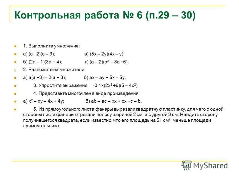 Контрольная работа 6 (п.29 – 30) 1. Выполните умножение: а) (с +2)(с – 3); в) (5 х – 2 у)(4 х – у); б) (2 а – 1)(3 а + 4); г) (а – 2)(а 2 - 3 а +6). § 2. Разложите на множители: а) а(а +3) – 2(а + 3); б) ах – ау + 5 х – 5 у. 3. Упростите выражение -0