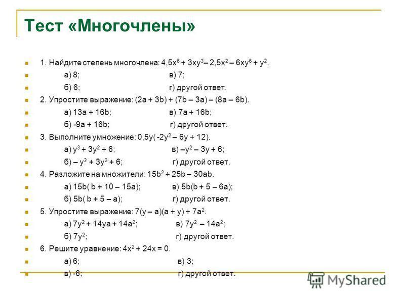 Тест «Многочлены» 1. Найдите степень многочлена: 4,5 х 6 + 3 ху 3 – 2,5 х 2 – 6 ху 6 + у 2. а) 8; в) 7; б) 6; г) другой ответ. 2. Упростите выражение: (2 а + 3b) + (7b – 3a) – (8a – 6b). а) 13 а + 16b; в) 7 а + 16b; б) -9 а + 16b; г) другой ответ. 3.