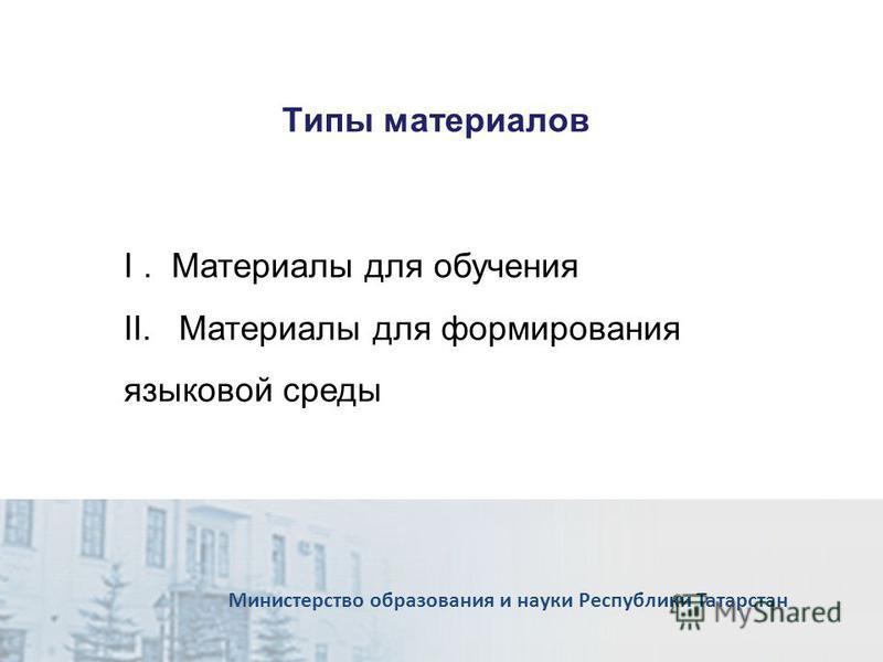 Типы материалов Министерство образования и науки Республики Татарстан I. Материалы для обучения II.Материалы для формирования языковой среды