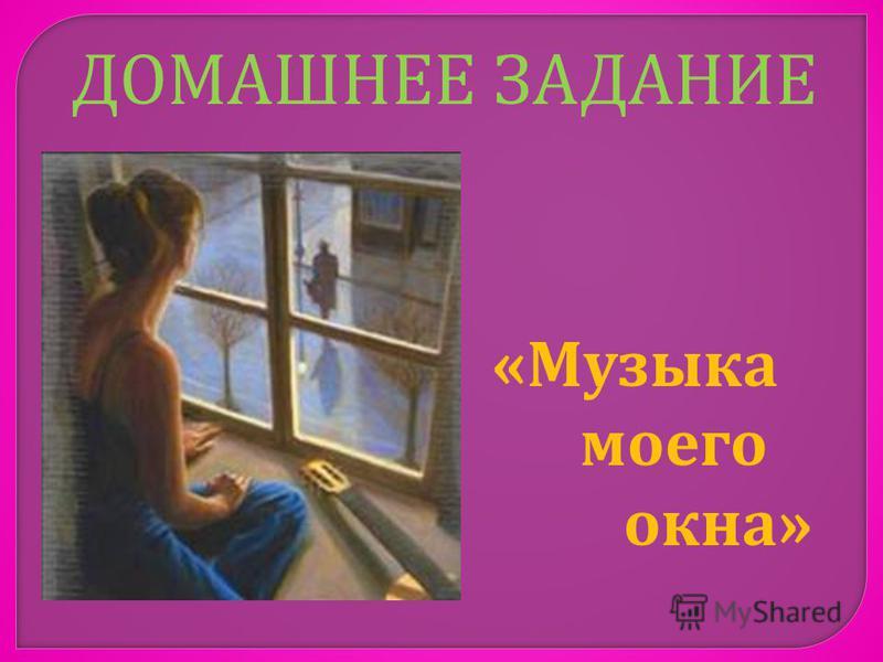 ДОМАШНЕЕ ЗАДАНИЕ « Музыка моего окна »