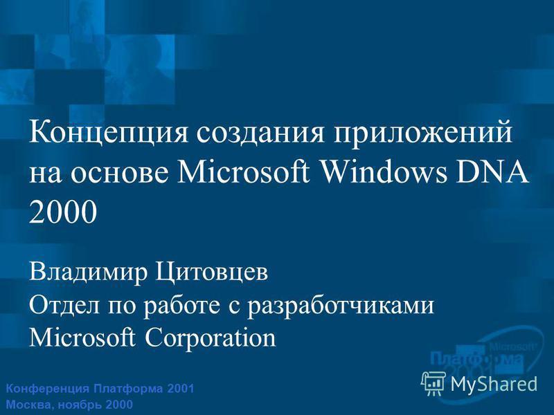 Конференция Платформа 2001 Москва, ноябрь 2000 Концепция создания приложений на основе Microsoft Windows DNA 2000 Владимир Цитовцев Отдел по работе с разработчиками Microsoft Corporation
