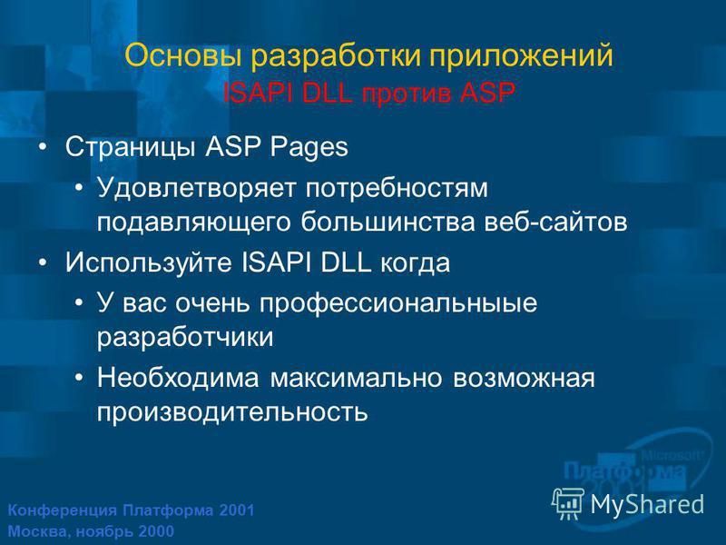 Конференция Платформа 2001 Москва, ноябрь 2000 Основы разработки приложений ISAPI DLL против ASP Страницы ASP Pages Удовлетворяет потребностям подавляющего большинства веб-сайтов Используйте ISAPI DLL когда У вас очень профессиональные разработчики Н