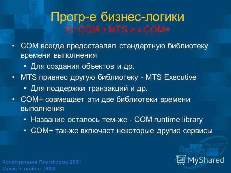 Конференция Платформа 2001 Москва, ноябрь 2000 Прогр-е бизнес-логики От COM к MTS и к COM+ COM всегда предоставлял стандартную библиотеку времени выполнения Для создания объектов и др. MTS привнес другую библиотеку - MTS Executive Для поддержки транз