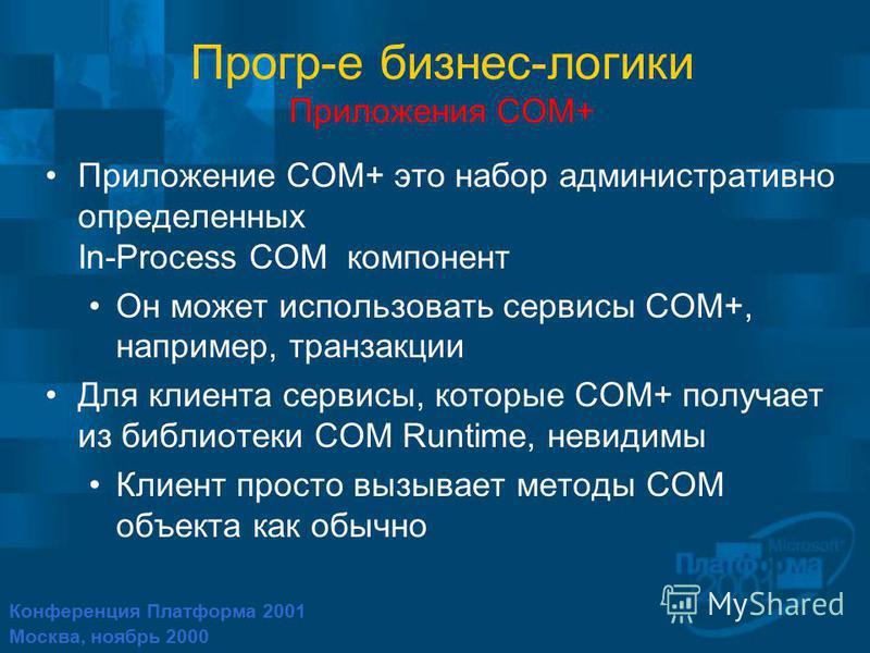Конференция Платформа 2001 Москва, ноябрь 2000 Прогр-е бизнес-логики Приложения COM+ Приложение COM+ это набор административно определенных In-Process COM компонент Он может использовать сервисы COM+, например, транзакции Для клиента сервисы, которые