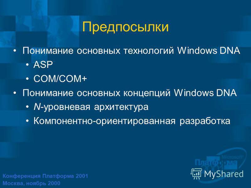 Конференция Платформа 2001 Москва, ноябрь 2000 Предпосылки Понимание основных технологий Windows DNA ASP COM/COM+ Понимание основных концепций Windows DNA N-уровневая архитектура Компонентно-ориентированная разработка