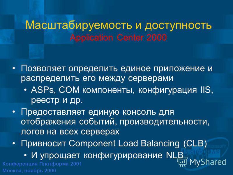 Конференция Платформа 2001 Москва, ноябрь 2000 Масштабируемость и доступность Application Center 2000 Позволяет определить единое приложение и распределить его между серверами ASPs, COM компоненты, конфигурация IIS, реестр и др. Предоставляет единую