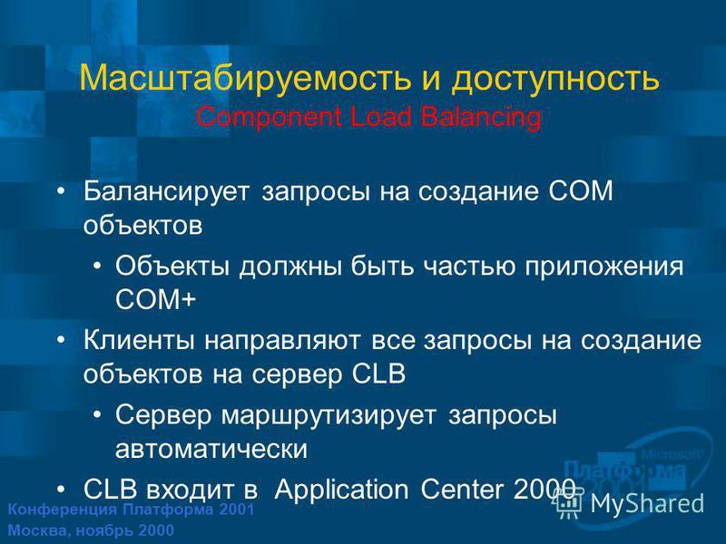 Конференция Платформа 2001 Москва, ноябрь 2000 Масштабируемость и доступность Component Load Balancing Балансирует запросы на создание COM объектов Объекты должны быть частью приложения COM+ Клиенты направляют все запросы на создание объектов на серв