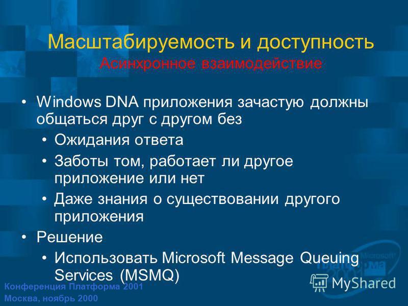 Конференция Платформа 2001 Москва, ноябрь 2000 Масштабируемость и доступность Асинхронное взаимодействие Windows DNA приложения зачастую должны общаться друг с другом без Ожидания ответа Заботы том, работает ли другое приложение или нет Даже знания о