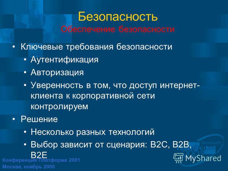 Конференция Платформа 2001 Москва, ноябрь 2000 Безопасность Обеспечение безопасности Ключевые требования безопасности Аутентификация Авторизация Уверенность в том, что доступ интернет- клиента к корпоративной сети контролируем Решение Несколько разны