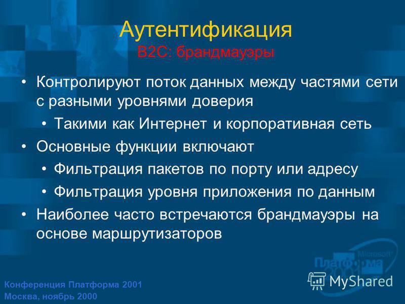 Конференция Платформа 2001 Москва, ноябрь 2000 Аутентификация B2C: брандмауэры Контролируют поток данных между частями сети с разными уровнями доверия Такими как Интернет и корпоративная сеть Основные функции включают Фильтрация пакетов по порту или