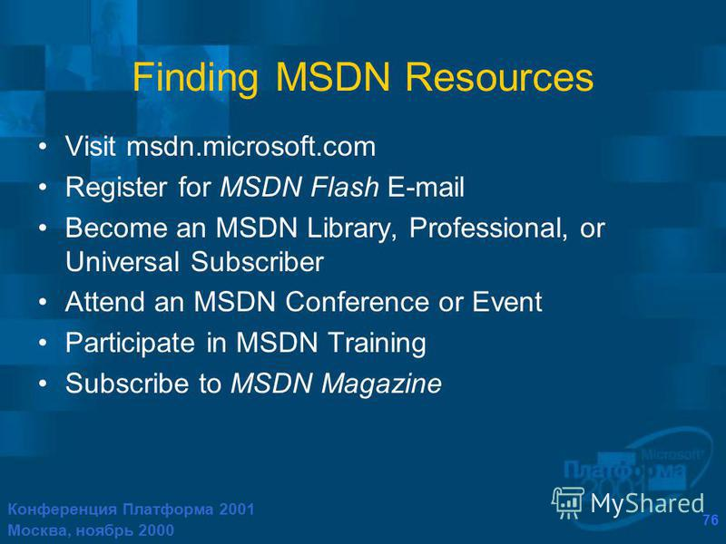 Конференция Платформа 2001 Москва, ноябрь 2000 76 Finding MSDN Resources Visit msdn.microsoft.com Register for MSDN Flash E-mail Become an MSDN Library, Professional, or Universal Subscriber Attend an MSDN Conference or Event Participate in MSDN Trai