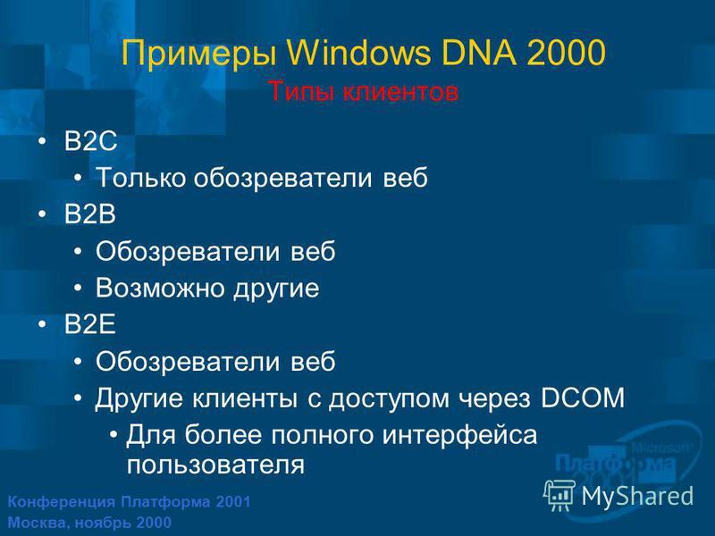 Конференция Платформа 2001 Москва, ноябрь 2000 Примеры Windows DNA 2000 Типы клиентов B2C Только обозреватели веб B2B Обозреватели веб Возможно другие B2E Обозреватели веб Другие клиенты с доступом через DCOM Для более полного интерфейса пользователя