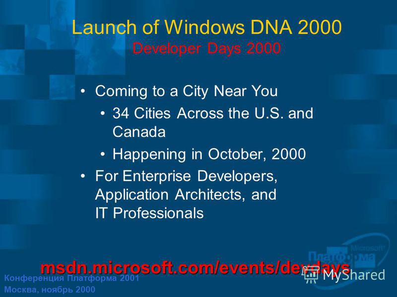Конференция Платформа 2001 Москва, ноябрь 2000 Launch of Windows DNA 2000 Developer Days 2000 Coming to a City Near You 34 Cities Across the U.S. and Canada Happening in October, 2000 For Enterprise Developers, Application Architects, and IT Professi