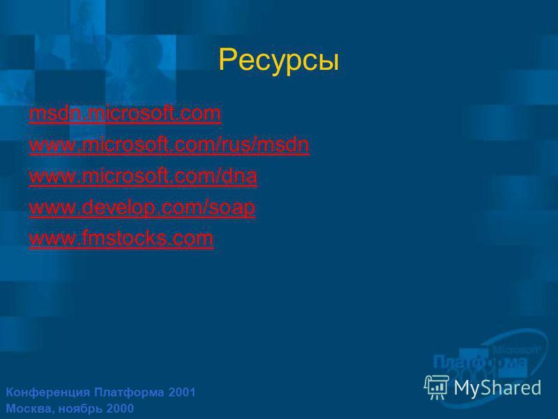 Конференция Платформа 2001 Москва, ноябрь 2000 Ресурсы msdn.microsoft.com www.microsoft.com/rus/msdn www.microsoft.com/dna www.develop.com/soap www.fmstocks.com