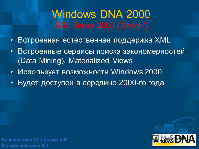 Конференция Платформа 2001 Москва, ноябрь 2000 Windows DNA 2000 SQL Server 2000 (Shiloh) Встроенная естественная поддержка XML Встроенные сервисы поиска закономерностей (Data Mining), Materialized Views Использует возможности Windows 2000 Будет досту